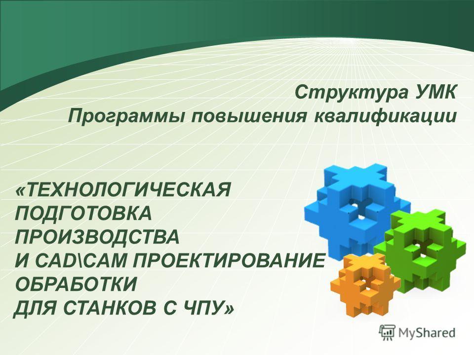 Структура УМК Программы повышения квалификации «ТЕХНОЛОГИЧЕСКАЯ ПОДГОТОВКА ПРОИЗВОДСТВА И САD\CAM ПРОЕКТИРОВАНИЕ ОБРАБОТКИ ДЛЯ СТАНКОВ С ЧПУ»