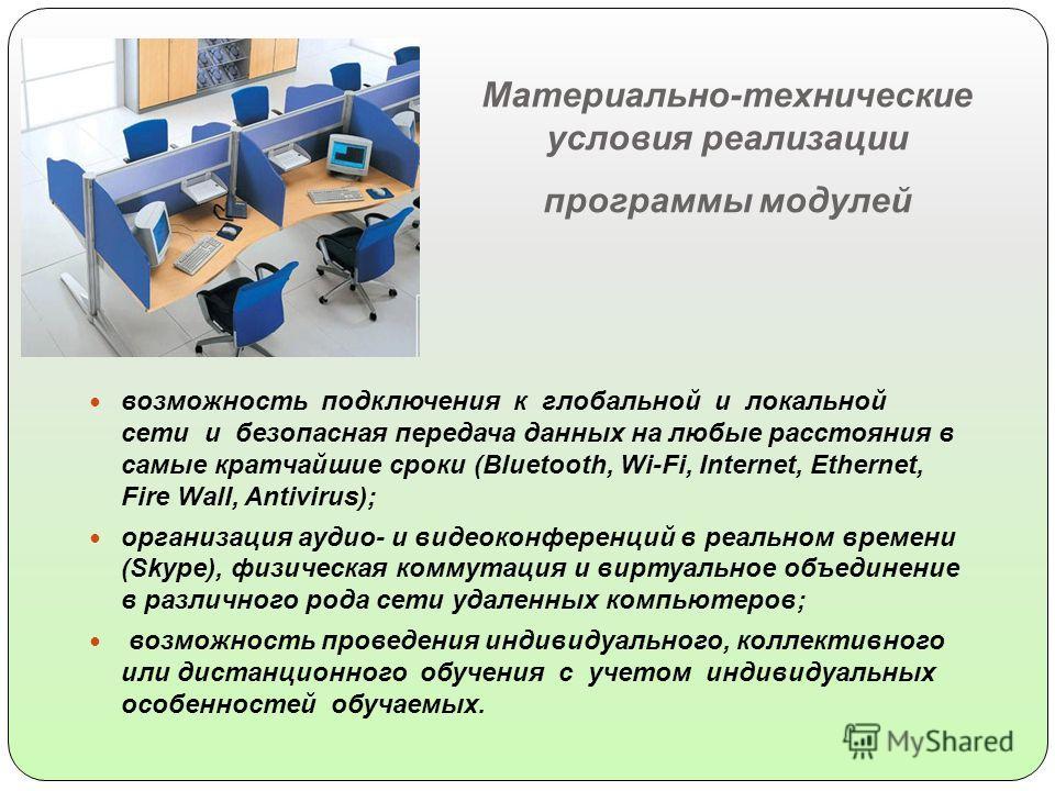 Материально-технические условия реализации программы модулей возможность подключения к глобальной и локальной сети и безопасная передача данных на любые расстояния в самые кратчайшие сроки (Bluetooth, Wi-Fi, Internet, Ethernet, Fire Wall, Antivirus);