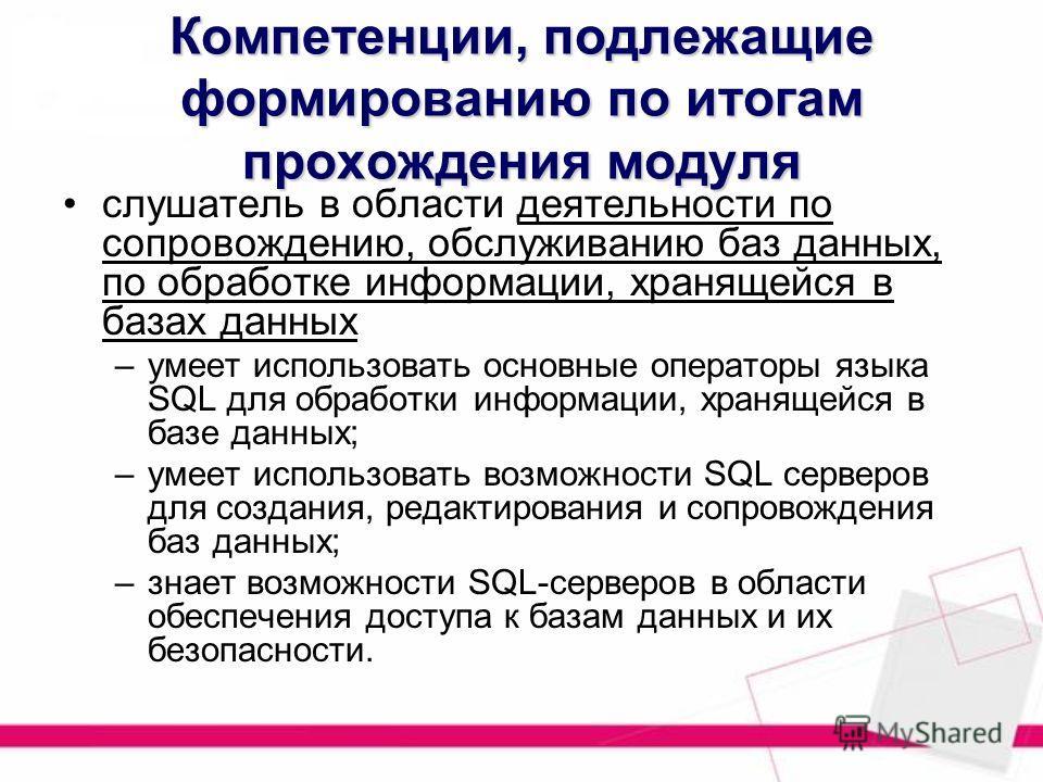 Компетенции, подлежащие формированию по итогам прохождения модуля слушатель в области деятельности по сопровождению, обслуживанию баз данных, по обработке информации, хранящейся в базах данных –умеет использовать основные операторы языка SQL для обра