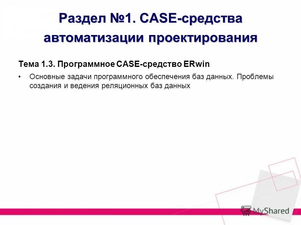Раздел 1. CASE-средства автоматизации проектирования Тема 1.3. Программное CASE-средство ERwin Основные задачи программного обеспечения баз данных. Проблемы создания и ведения реляционных баз данных