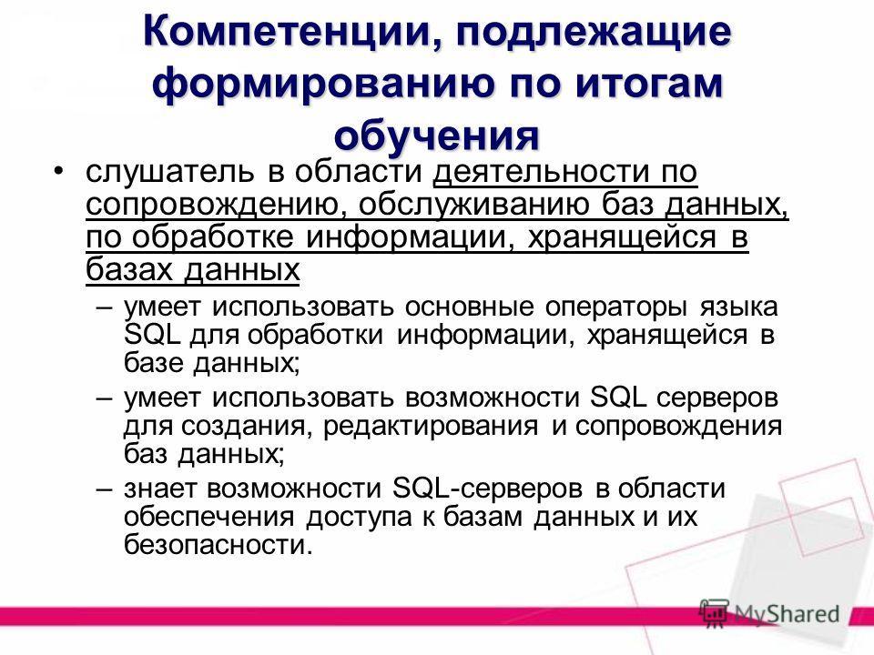 Компетенции, подлежащие формированию по итогам обучения слушатель в области деятельности по сопровождению, обслуживанию баз данных, по обработке информации, хранящейся в базах данных –умеет использовать основные операторы языка SQL для обработки инфо