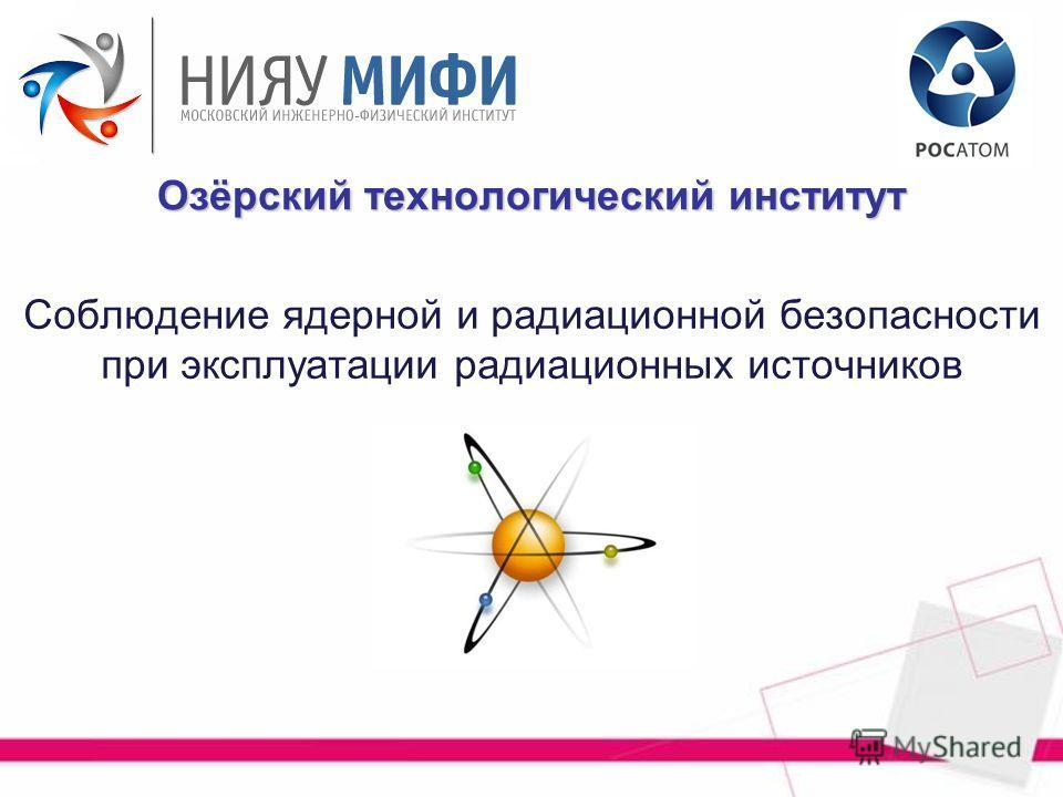 Соблюдение ядерной и радиационной безопасности при эксплуатации радиационных источников Озёрский технологический институт