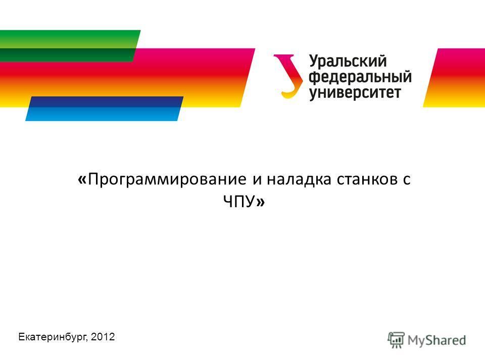 Екатеринбург, 2012 «Программирование и наладка станков с ЧПУ»