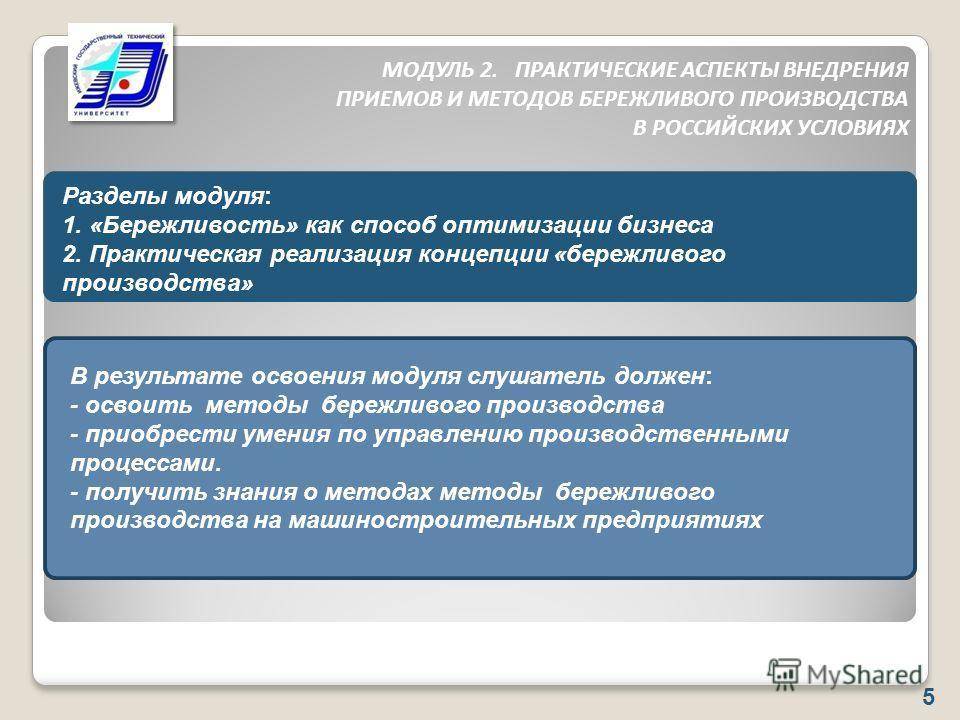 МОДУЛЬ 2. ПРАКТИЧЕСКИЕ АСПЕКТЫ ВНЕДРЕНИЯ ПРИЕМОВ И МЕТОДОВ БЕРЕЖЛИВОГО ПРОИЗВОДСТВА В РОССИЙСКИХ УСЛОВИЯХ 5 Разделы модуля: 1. «Бережливость» как способ оптимизации бизнеса 2. Практическая реализация концепции «бережливого производства» В результате
