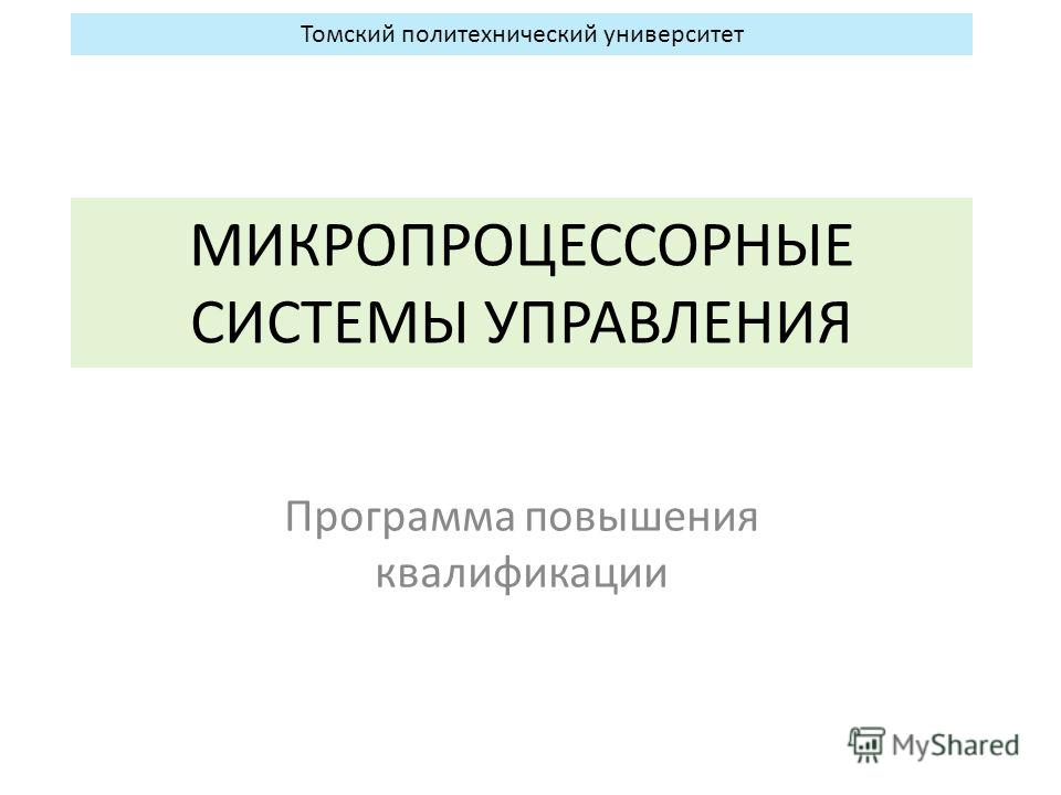 МИКРОПРОЦЕССОРНЫЕ СИСТЕМЫ УПРАВЛЕНИЯ Программа повышения квалификации Томский политехнический университет