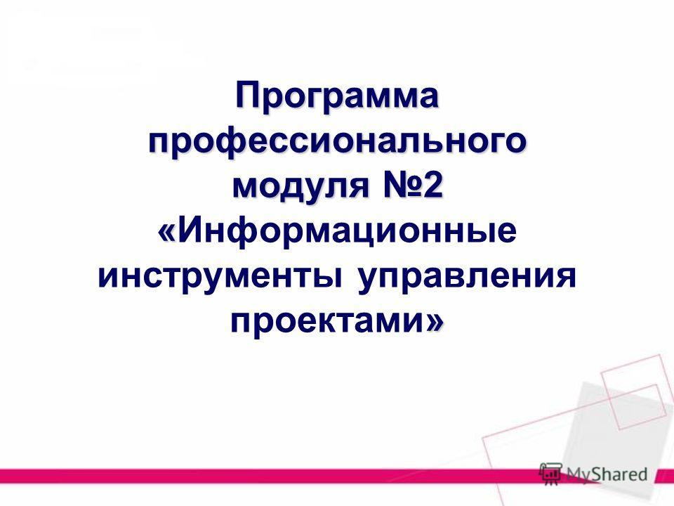 Программа профессионального модуля 2 « » Программа профессионального модуля 2 «Информационные инструменты управления проектами»