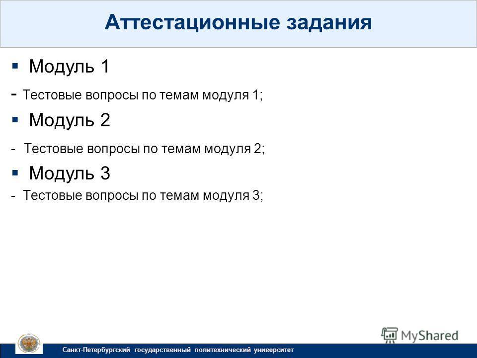 Модуль 1 - Тестовые вопросы по темам модуля 1; Модуль 2 - Тестовые вопросы по темам модуля 2; Модуль 3 - Тестовые вопросы по темам модуля 3; Аттестационные задания Санкт-Петербургский государственный политехнический университет