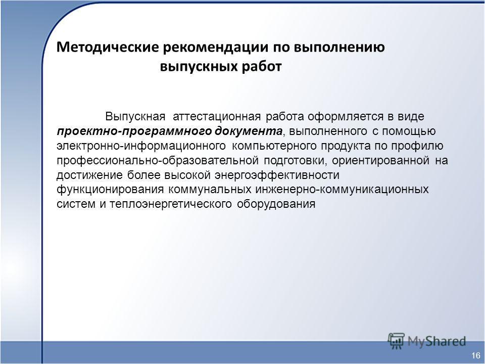 Методические рекомендации по выполнению выпускных работ 16 Выпускная аттестационная работа оформляется в виде проектно-программного документа, выполненного с помощью электронно-информационного компьютерного продукта по профилю профессионально-образов