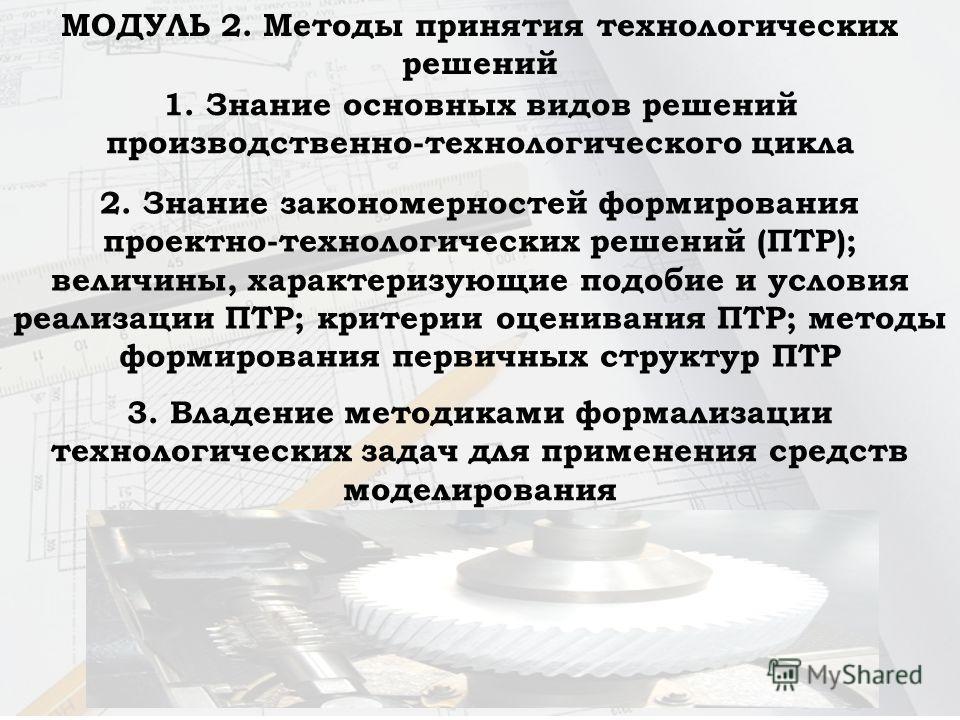 МОДУЛЬ 2. Методы принятия технологических решений 1. Знание основных видов решений производственно-технологического цикла 2. Знание закономерностей формирования проектно-технологических решений (ПТР); величины, характеризующие подобие и условия реали