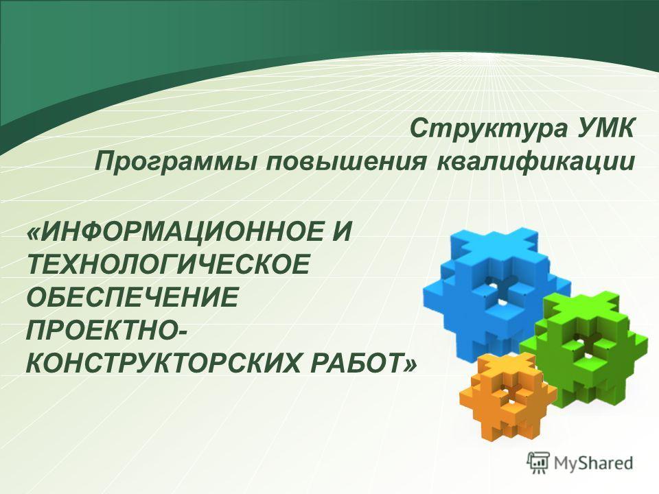 Структура УМК Программы повышения квалификации «ИНФОРМАЦИОННОЕ И ТЕХНОЛОГИЧЕСКОЕ ОБЕСПЕЧЕНИЕ ПРОЕКТНО- КОНСТРУКТОРСКИХ РАБОТ»