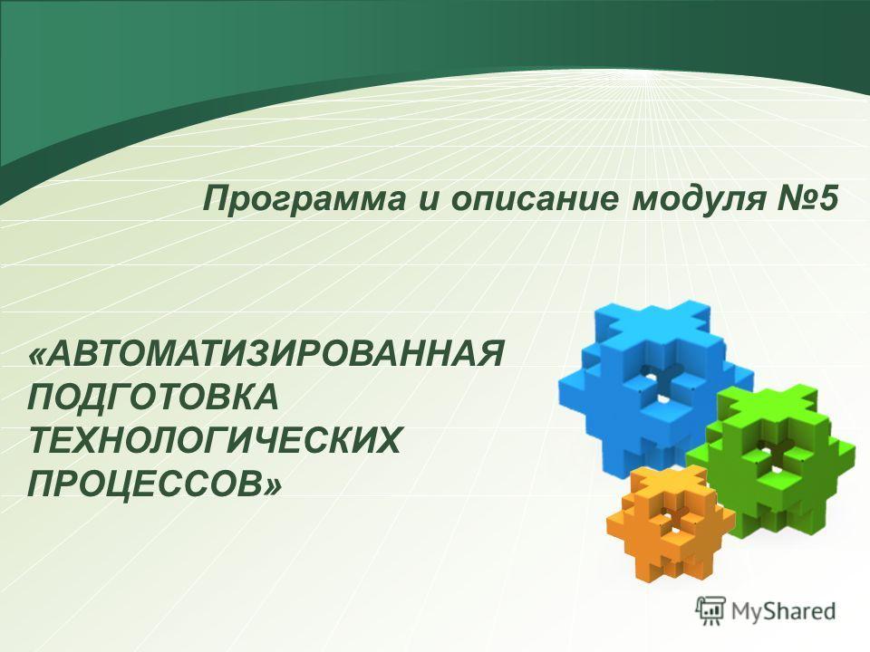 Программа и описание модуля 5 «АВТОМАТИЗИРОВАННАЯ ПОДГОТОВКА ТЕХНОЛОГИЧЕСКИХ ПРОЦЕССОВ»