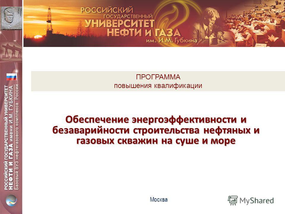 Обеспечение энергоэффективности и безаварийности строительства нефтяных и газовых скважин на суше и море Москва ПРОГРАММА повышения квалификации