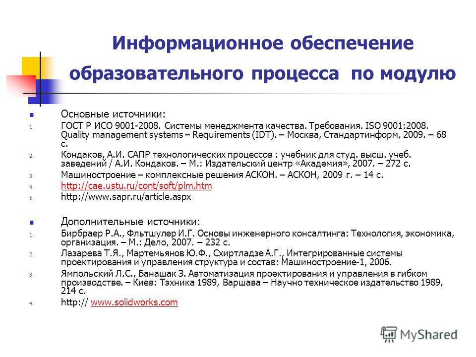 Информационное обеспечение образовательного процесса по модулю Основные источники: 1. ГОСТ Р ИСО 9001-2008. Системы менеджмента качества. Требования. ISO 9001:2008. Quality management systems – Requirements (IDT). – Москва, Стандартинформ, 2009. – 68