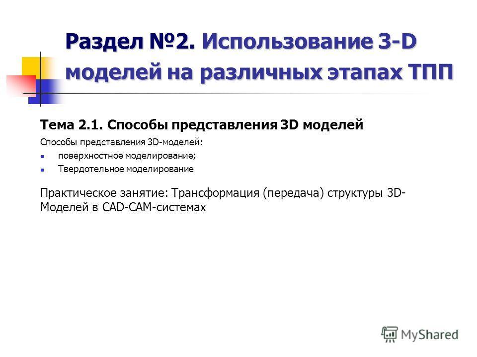 Раздел 2. Использование 3-D моделей на различных этапах ТПП Тема 2.1. Способы представления 3D моделей Способы представления 3D-моделей: поверхностное моделирование; Твердотельное моделирование Практическое занятие: Трансформация (передача) структуры