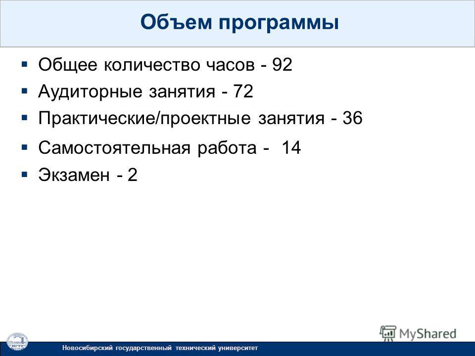 Общее количество часов - 92 Аудиторные занятия - 72 Практические/проектные занятия - 36 Самостоятельная работа - 14 Экзамен - 2 Новосибирский государственный технический университет Объем программы