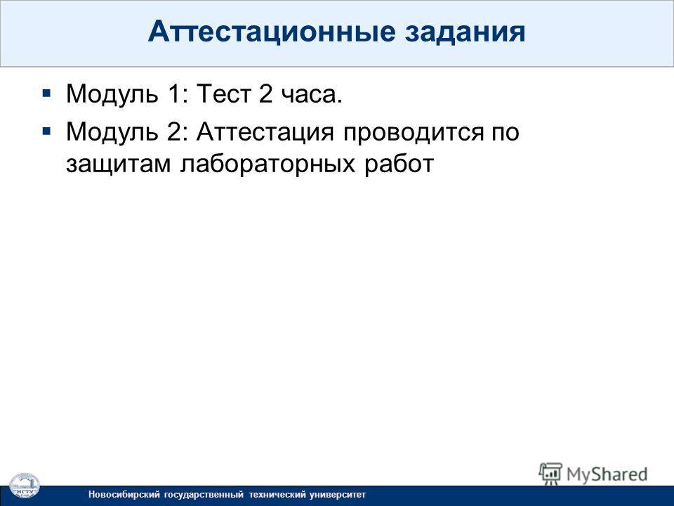 Модуль 1: Тест 2 часа. Модуль 2: Аттестация проводится по защитам лабораторных работ Новосибирский государственный технический университет Аттестационные задания