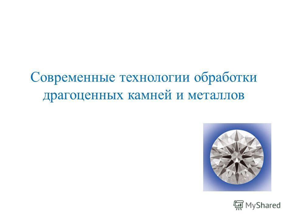 Современные технологии обработки драгоценных камней и металлов