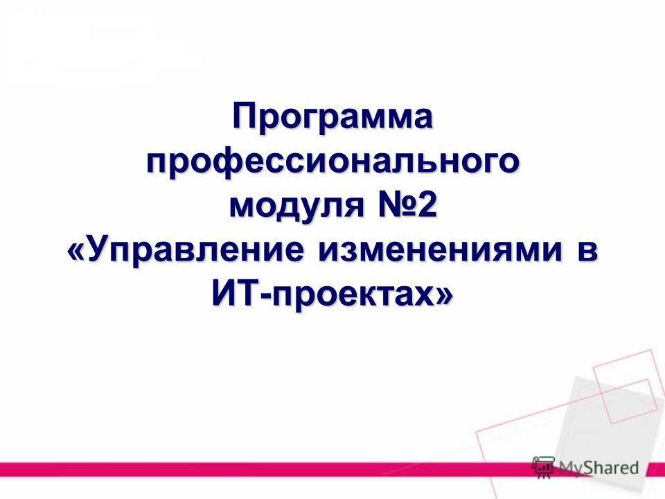 Программа профессионального модуля 2 «Управление изменениями в ИТ-проектах»