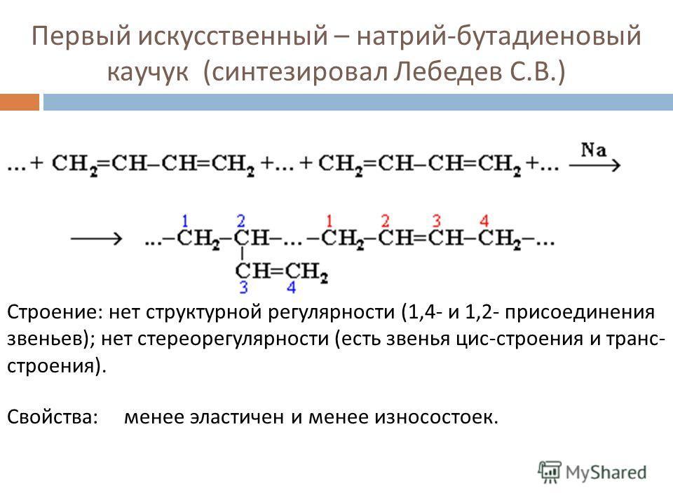 Первый искусственный – натрий - бутадиеновый каучук ( синтезировал Лебедев С. В.) Строение : нет структурной регулярности (1,4- и 1,2- присоединения звеньев ); нет стереорегулярности ( есть звенья цис - строения и транс - строения ). Свойства : менее