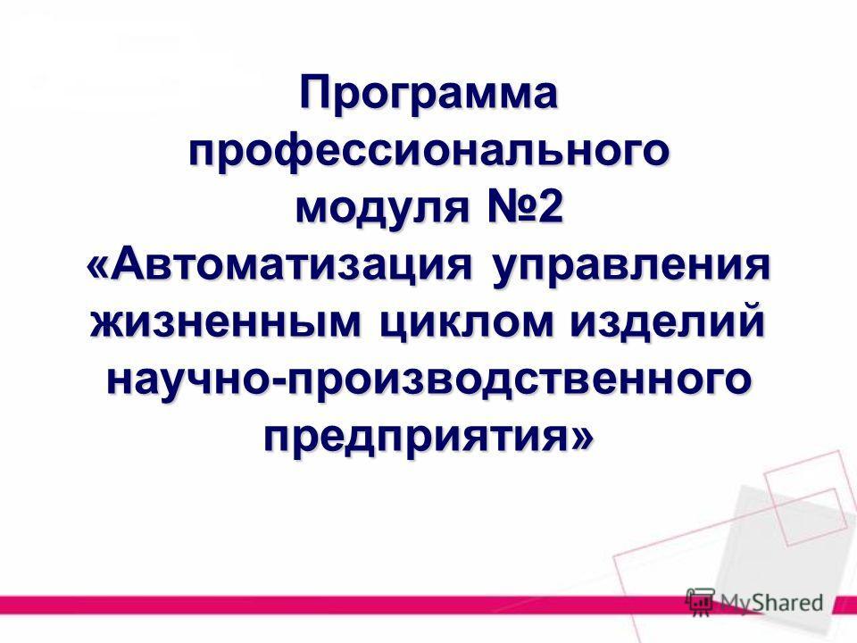 Программа профессионального модуля 2 «Автоматизация управления жизненным циклом изделий научно-производственного предприятия»
