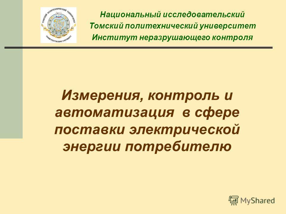 Измерения, контроль и автоматизация в сфере поставки электрической энергии потребителю Национальный исследовательский Томский политехнический университет Институт неразрушающего контроля