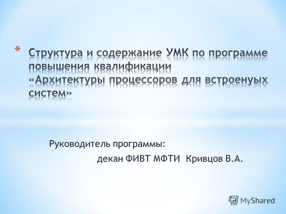 Руководитель программы: декан ФИВТ МФТИ Кривцов В.А.