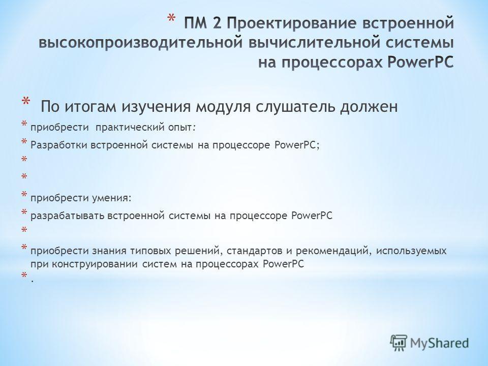 * По итогам изучения модуля слушатель должен * приобрести практический опыт: * Разработки встроенной системы на процессоре PowerPC; * * приобрести умения: * разрабатывать встроенной системы на процессоре PowerPC * * приобрести знания типовых решений,