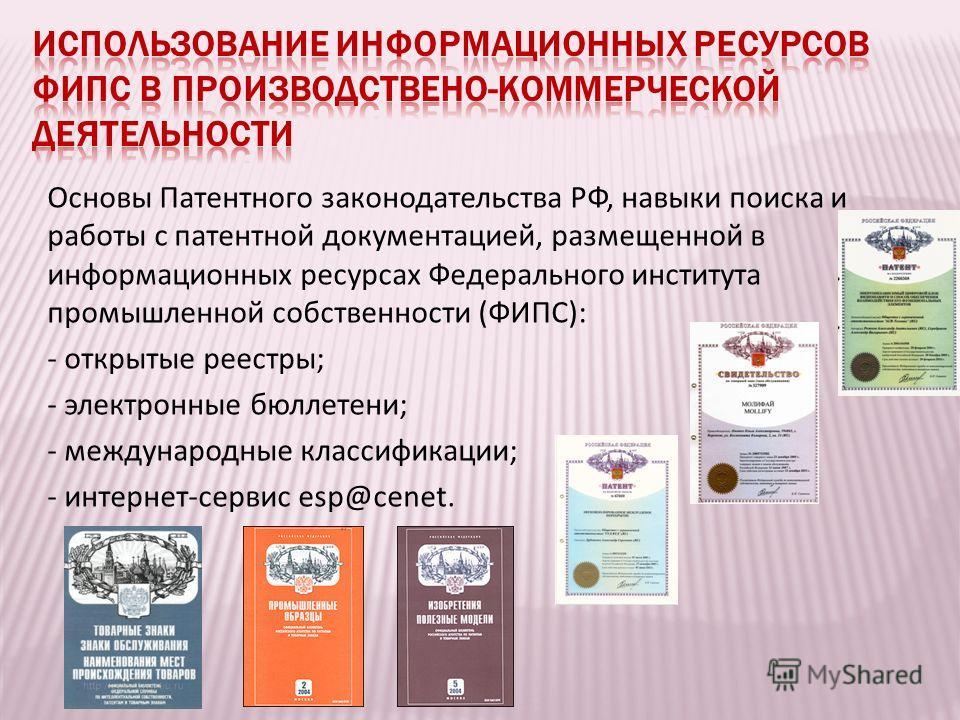 Основы Патентного законодательства РФ, навыки поиска и работы с патентной документацией, размещенной в информaционных ресурсах Федерального института промышленной собственности (ФИПС): - открытые реестры; - электронные бюллетени; - международные клас