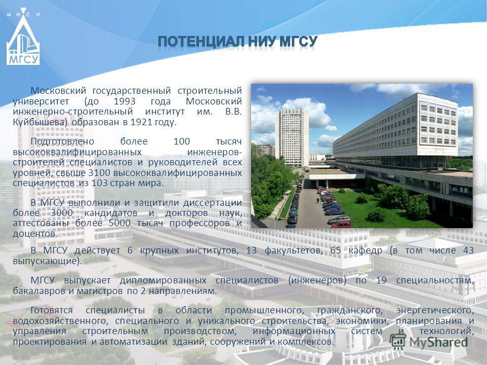 Московский государственный строительный университет (до 1993 года Московский инженерно-строительный институт им. В.В. Куйбышева) образован в 1921 году. Подготовлено более 100 тысяч высококвалифицированных инженеров- строителей специалистов и руководи