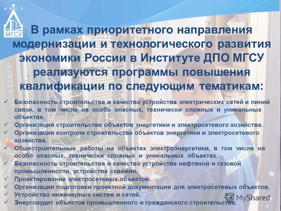 В рамках приоритетного направления модернизации и технологического развития экономики России в Институте ДПО МГСУ реализуются программы повышения квалификации по следующим тематикам: Безопасность строительства и качество устройства электрических сете