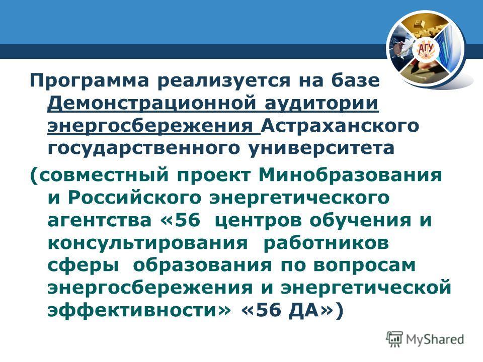 Программа реализуется на базе Демонстрационной аудитории энергосбережения Астраханского государственного университета (совместный проект Минобразования и Российского энергетического агентства «56 центров обучения и консультирования работников сферы о