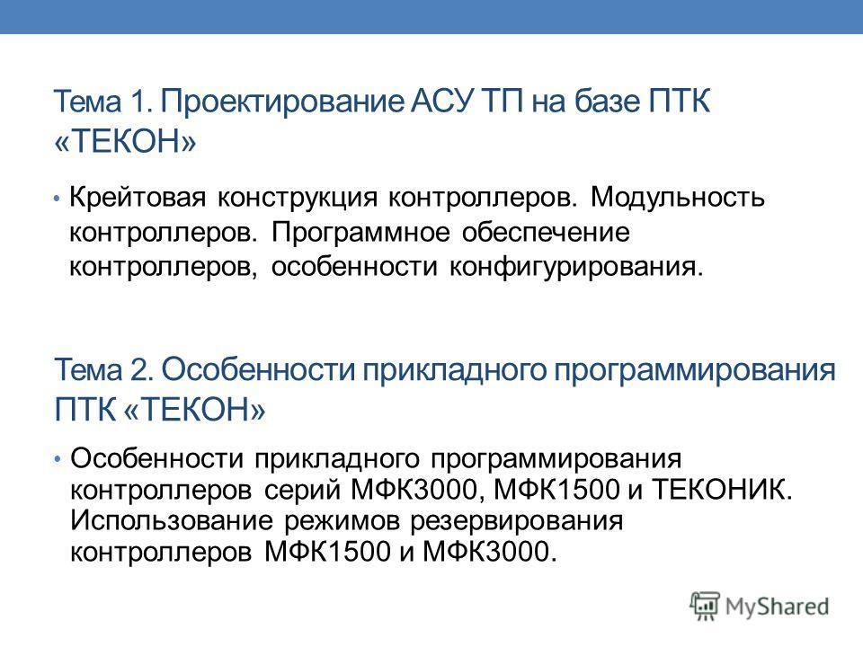 Тема 1. Проектирование АСУ ТП на базе ПТК «ТЕКОН» Крейтовая конструкция контроллеров. Модульность контроллеров. Программное обеспечение контроллеров, особенности конфигурирования. Тема 2. Особенности прикладного программирования ПТК «ТЕКОН» Особеннос