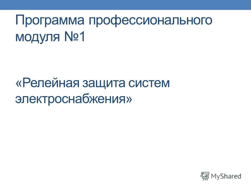 Программа профессионального модуля 1 «Релейная защита систем электроснабжения»