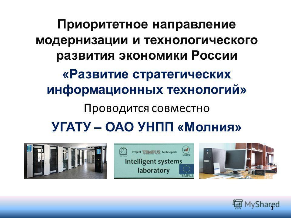 3 Приоритетное направление модернизации и технологического развития экономики России «Развитие стратегических информационных технологий» Проводится совместно УГАТУ – ОАО УНПП «Молния»