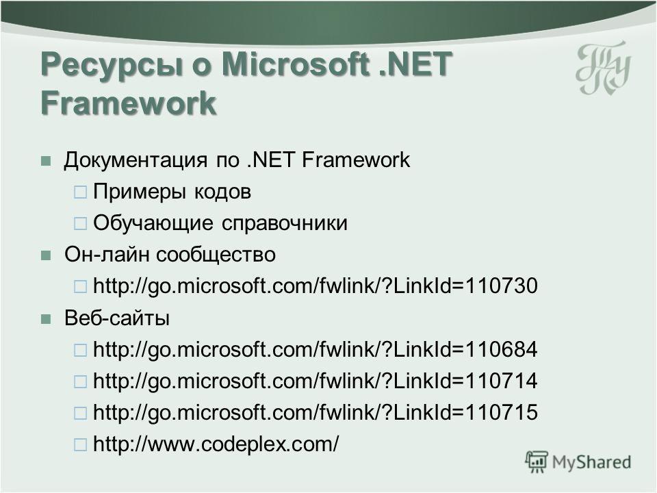 Ресурсы о Microsoft.NET Framework Документация по.NET Framework Примеры кодов Обучающие справочники Он-лайн сообщество http://go.microsoft.com/fwlink/?LinkId=110730 Веб-сайты http://go.microsoft.com/fwlink/?LinkId=110684 http://go.microsoft.com/fwlin