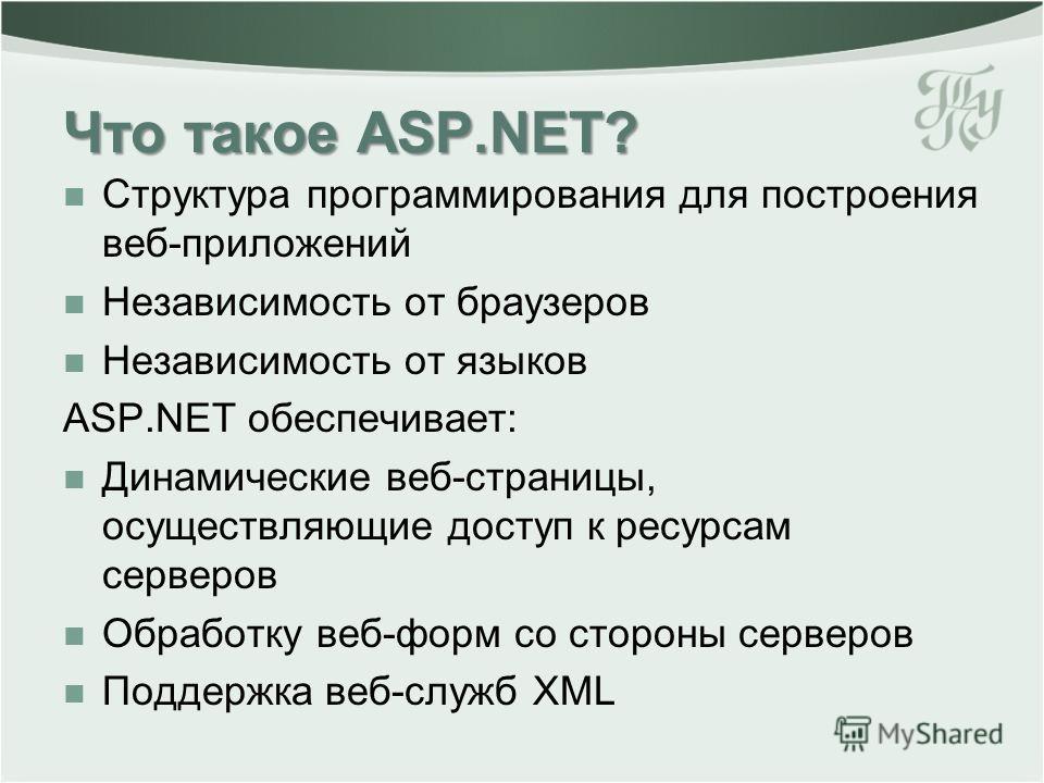 Что такое ASP.NET? Структура программирования для построения веб-приложений Независимость от браузеров Независимость от языков ASP.NET обеспечивает: Динамические веб-страницы, осуществляющие доступ к ресурсам серверов Обработку веб-форм со стороны се