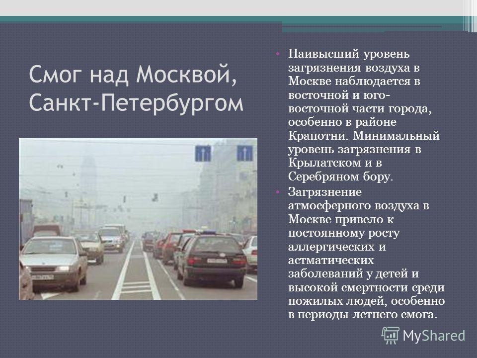 Смог над Москвой, Санкт-Петербургом Наивысший уровень загрязнения воздуха в Москве наблюдается в восточной и юго- восточной части города, особенно в районе Крапотни. Минимальный уровень загрязнения в Крылатском и в Серебряном бору. Загрязнение атмосф