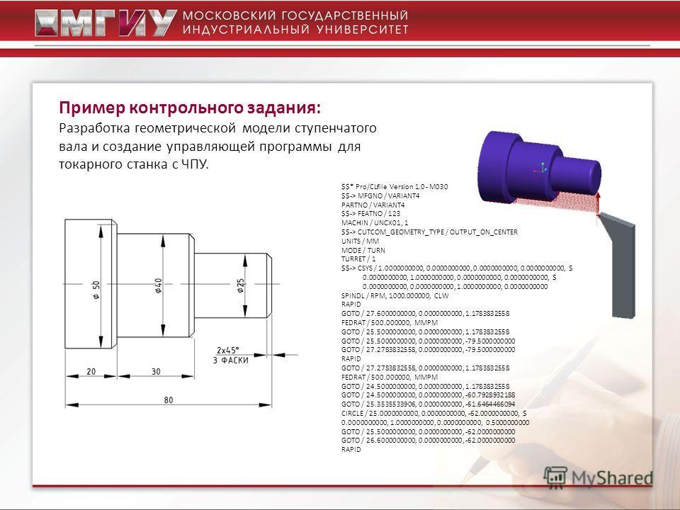Пример контрольного задания: Разработка геометрической модели ступенчатого вала и создание управляющей программы для токарного станка с ЧПУ. $$* Pro/CLfile Version 1.0 - M030 $$-> MFGNO / VARIANT4 PARTNO / VARIANT4 $$-> FEATNO / 123 MACHIN / UNCX01,