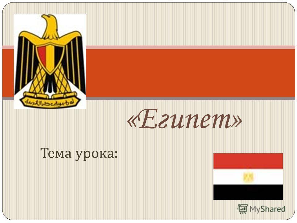 Тема урока : «Египет»