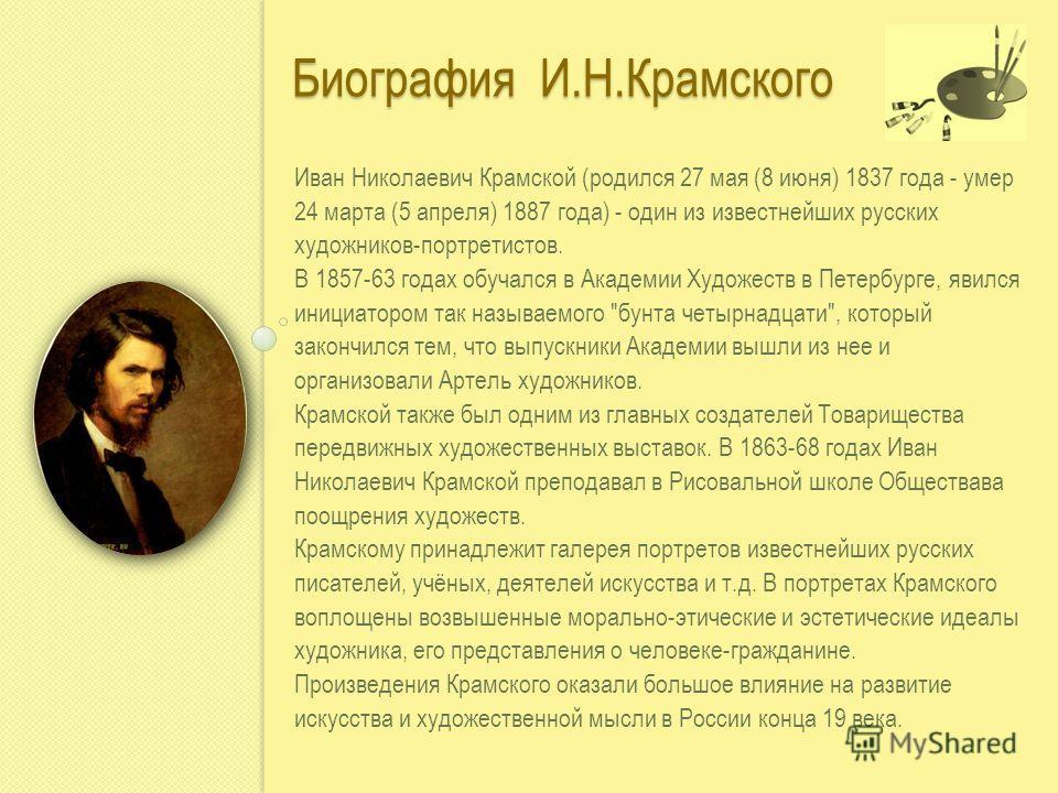 Биография И.Н.Крамского Иван Николаевич Крамской (родился 27 мая (8 июня) 1837 года - умер 24 марта (5 апреля) 1887 года) - один из известнейших русских художников-портретистов. В 1857-63 годах обучался в Академии Художеств в Петербурге, явился иници
