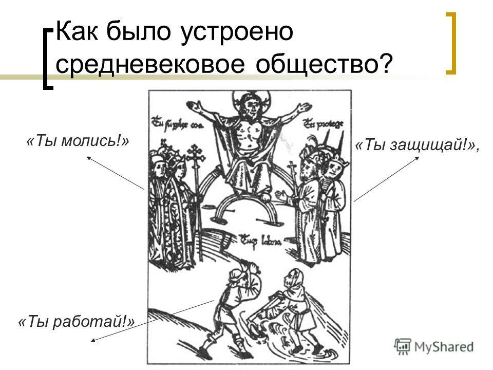 Как было устроено средневековое общество? «Ты молись!» «Ты защищай!», «Ты работай!»