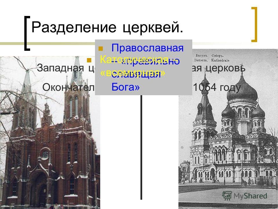 Разделение церквей. Западная церковь Восточная церковь Окончательно разделились в 1054 году Православная – «правильно славящая Бога» Католическая – «всемирная»