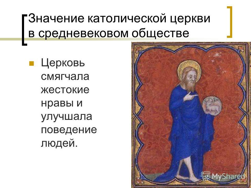 Значение католической церкви в средневековом обществе Церковь смягчала жестокие нравы и улучшала поведение людей.