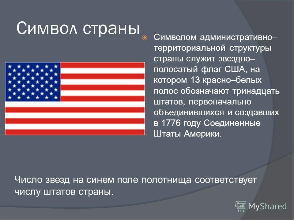 Символ страны Символом административно– территориальной структуры страны служит звездно– полосатый флаг США, на котором 13 красно–белых полос обозначают тринадцать штатов, первоначально объединившихся и создавших в 1776 году Соединенные Штаты Америки