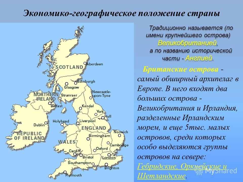Экономико-географическое положение страны Британские острова - самый обширный архипелаг в Европе. В него входят два больших острова - Великобритания и Ирландия, разделенные Ирландским морем, и еще 5тыс. малых островов, среди которых особо выделяются