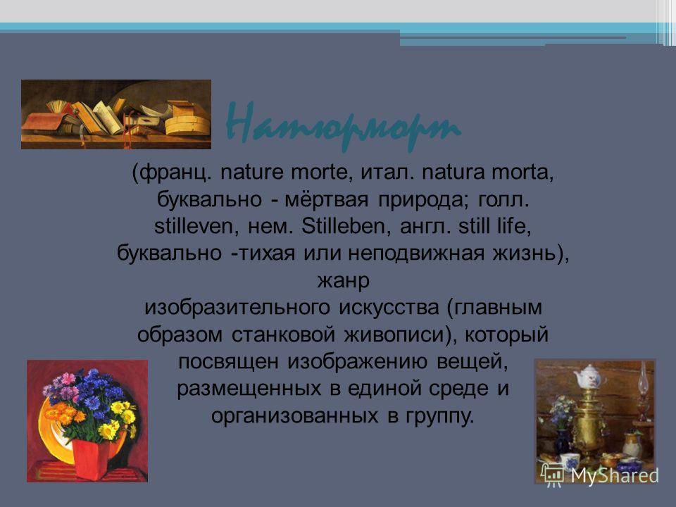 Натюрморт (франц. nature morte, итал. natura morta, буквально - мёртвая природа; голл. stilleven, нем. Stilleben, англ. still life, буквально -тихая или неподвижная жизнь), жанр изобразительного искусства (главным образом станковой живописи), который