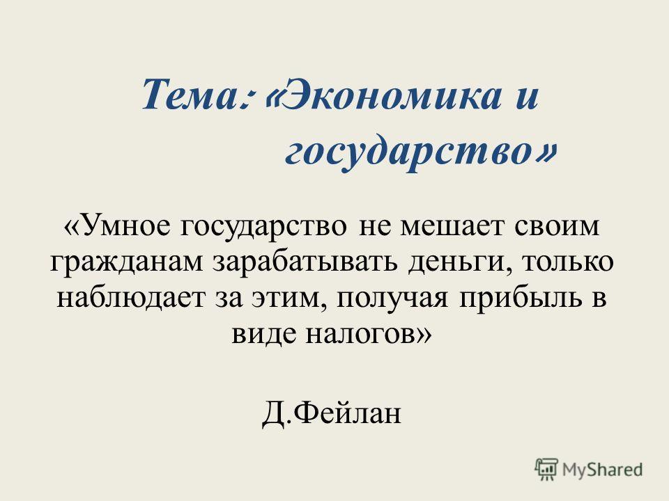 Тема : « Экономика и государство » «Умное государство не мешает своим гражданам зарабатывать деньги, только наблюдает за этим, получая прибыль в виде налогов» Д.Фейлан
