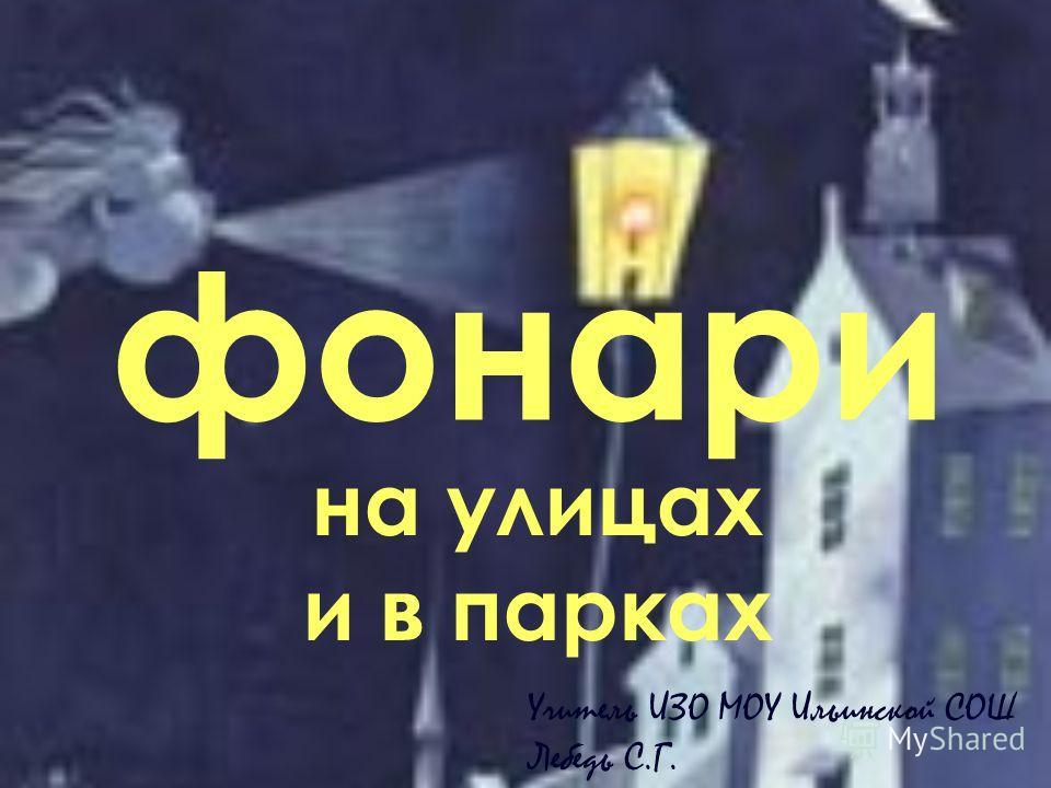 фонари на улицах и в парках Учитель ИЗО МОУ Ильинской СОШ Лебедь С.Г.