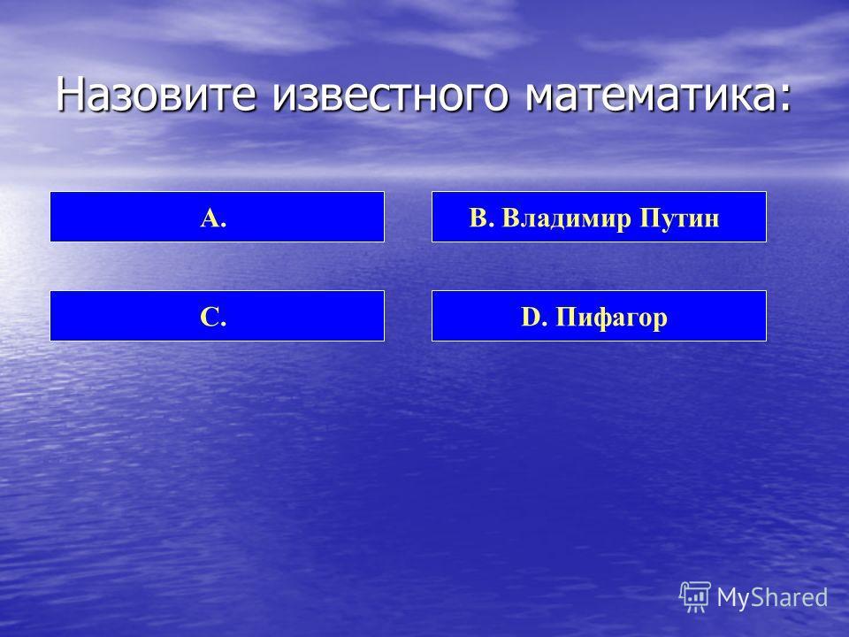 Назовите известного математика: А. Чак Норис C. Борис МоисеевD. Пифагор B. Владимир Путин 50 : 50Помощь учителейПомощь команды