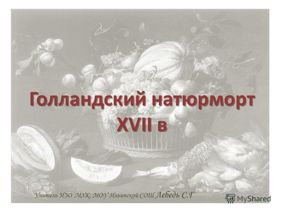 Голландский натюрморт XVII в Учитель ИЗО,МХК. МОУ Ильинской СОШ Лебедь С.Г